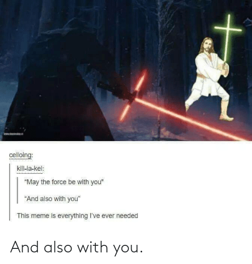 """Meme, Force, and May: celloing:  kill-la-kel:  """"May the force be with you""""  """"And also with you""""  This meme is everything I've ever needed And also with you."""