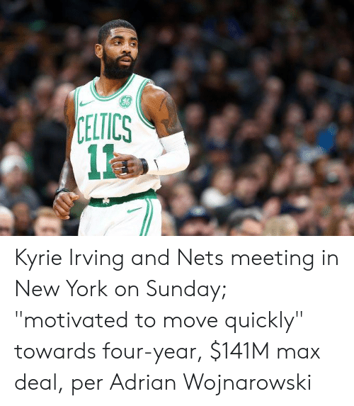 "kyrie: CELTICS  1 Kyrie Irving and Nets meeting in New York on Sunday; ""motivated to move quickly"" towards four-year, $141M max deal, per Adrian Wojnarowski"