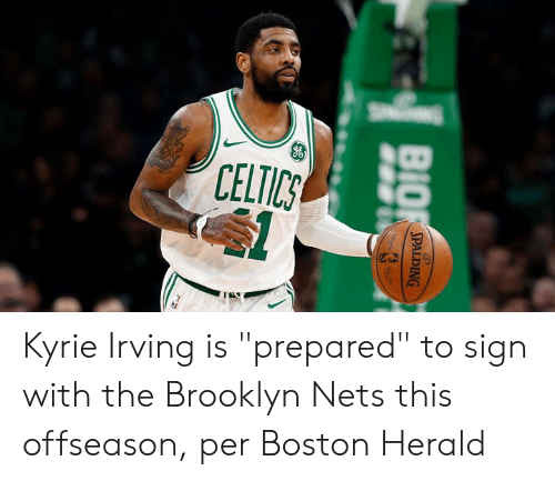 "kyrie: CELTICS  BIO  SPALDING Kyrie Irving is ""prepared"" to sign with the Brooklyn Nets this offseason, per Boston Herald"