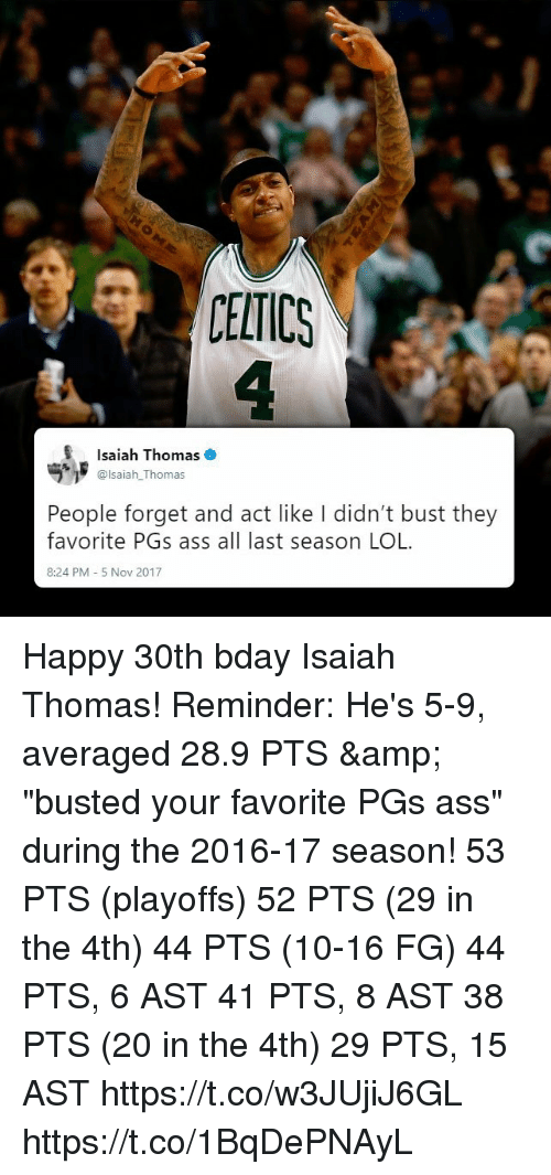 """Ass, Lol, and Memes: CELTICS  Isaiah Thomas  @lsaiah_Thomas  People forget and act like I didn't bust they  favorite PGs ass all last season LOL  8:24 PM 5 Nov 2017 Happy 30th bday Isaiah Thomas! Reminder: He's 5-9, averaged 28.9 PTS & """"busted your favorite PGs ass"""" during the 2016-17 season!   53 PTS (playoffs) 52 PTS (29 in the 4th) 44 PTS (10-16 FG) 44 PTS, 6 AST 41 PTS, 8 AST 38 PTS (20 in the 4th) 29 PTS, 15 AST  https://t.co/w3JUjiJ6GL https://t.co/1BqDePNAyL"""
