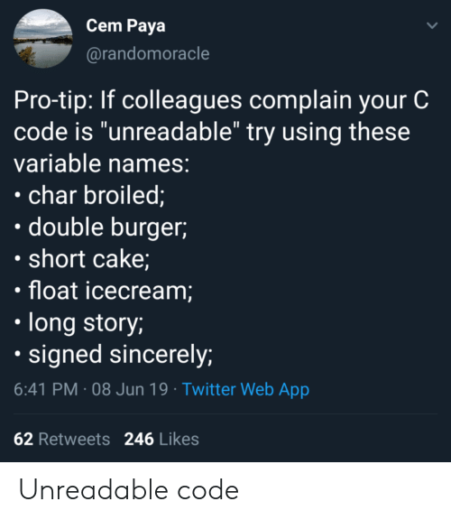 """colleagues: Cem Paya  @randomoracle  Pro-tip: If colleagues complain your C  code is """"unreadable"""" try using these  variable names:  char broiled;  double burger  short cake;  float icecream;  long story;  signed sincerely;  6:41 PM 08 Jun 19 Twitter Web App  62 Retweets  246 Likes Unreadable code"""
