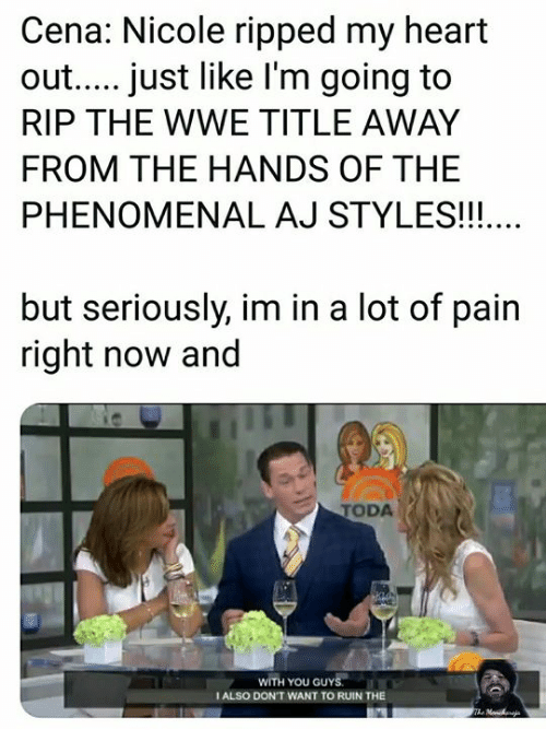 Aj Styles: Cena: Nicole ripped my heart  out.... just like l'm going to  RIP THE WWE TITLE AWAY  FROM THE HANDS OF THE  PHENOMENAL AJ STYLES!!!  but seriously, im in a lot of pain  right now and  TODA  WITH YOU GUYS  I ALSO DON'T WANT TO RUIN THE