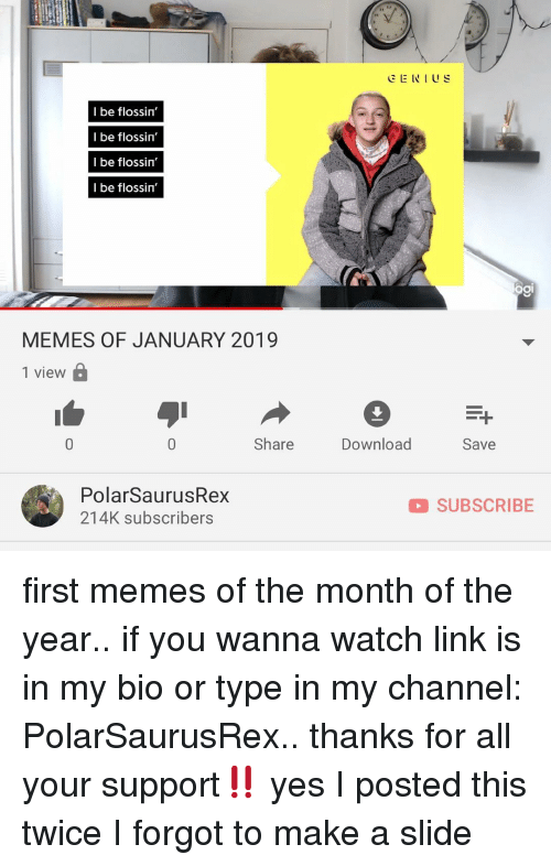 Memes, Link, and Watch: CENIUS  I be flossin'  I be flossin  I be flossin'  I be flossin'  ƠI  MEMES OF JANUARY 2019  1 view  Share  Download  Save  PolarSaurusRex  214K subscribers  SUBSCRIBE first memes of the month of the year.. if you wanna watch link is in my bio or type in my channel: PolarSaurusRex.. thanks for all your support‼️ yes I posted this twice I forgot to make a slide