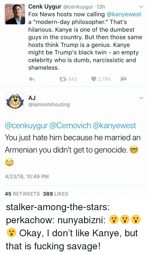 "Dumb, Fucking, and Gif: Cenk Uygur @cenkuygur 13h  Fox News hosts now calling @kanyewest  a ""modern-day philosopher."" That's  hilarious. Kanye is one of the dumbest  guys in the country. But then those same  hosts think Trump is a genius. Kanye  might be Trump's black twin - an empty  celebrity who is dumb, narcissistic and  shameless  36422,784  AJ  @iamnotshouting  @cenkuygur @Cernovich @kanyewest  You just hate him because he married an  Armenian you didn't get to genocide.  4/23/18, 10:49 PM  45 RETWEETS 389 LIKES stalker-among-the-stars: perkachow:  nunyabizni: 😮😮😮😮   Okay, I don't like Kanye, but that is fucking savage!"
