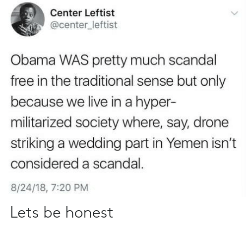 Drone, Obama, and Free: Center Leftist  @center_leftist  Obama WAS pretty much scandal  free in the traditional sense but only  because we live in a hyper-  militarized society where, say, drone  striking a wedding part in Yemen isn't  considered a scandal.  8/24/18, 7:20 PM Lets be honest
