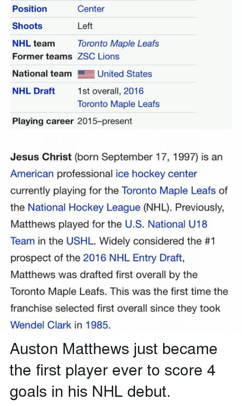 Goals, Hockey, and Jesus: Center  Position  Left  Shoots  NHL team Toronto Maple Leafs  Former teams ZSC Lions  National team  United States  NHL Draft  1st overall, 2016  Toronto Maple Leafs  Playing career 2015-present  Jesus Christ (born September 17, 1997) is an  American professional ice hockey center  currently playing for the Toronto Maple Leafs of  Matthews played for the US. National U18  Team in the USHL. Widely considered the #1  prospect of the 2016 NHL Entry Draft,  Matthews was drafted first overall by the  Toronto Maple Leafs. This was the first time the  franchise selected first overall since they took  Wendel Clark in 1985. Auston Matthews just became the first player ever to score 4 goals in his NHL debut.