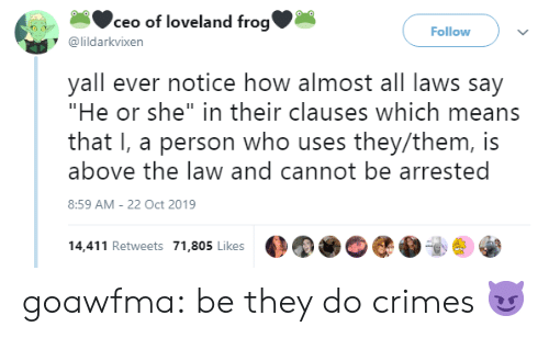 "ceo: ceo of loveland frog'  Follow  @lildarkvixen  yall ever notice how almost all laws say  ""He or she"" in their clauses which means  that I, a person who uses they/them, is  above the law and cannot be arrested  8:59 AM - 22 Oct 2019  14,411 Retweets 71,805 Likes goawfma: be they do crimes 😈"