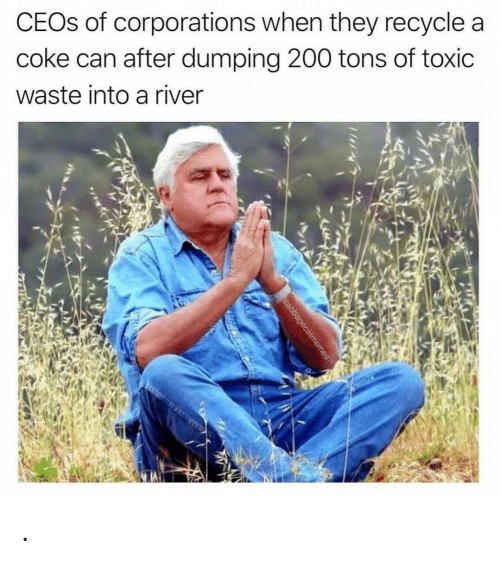 Coke, River, and Can: CEOS of corporations when they recycle a  coke can after dumping 200 tons of toxic  waste into a river  cabbagecatmemes .