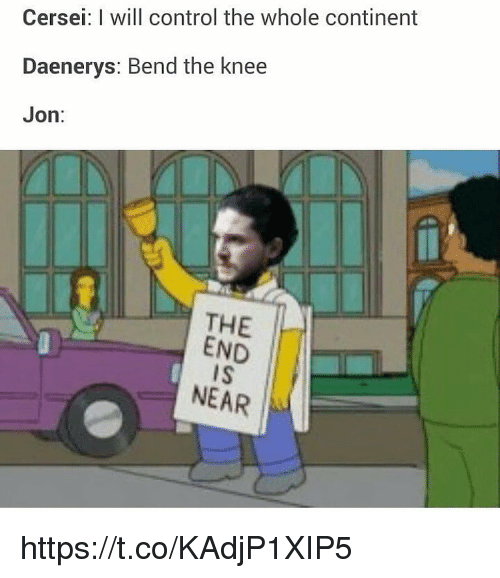 the end is near: Cersei: I will control the whole continent  Daenerys: Bend the knee  Jon:  THE  END  IS  NEAR https://t.co/KAdjP1XIP5