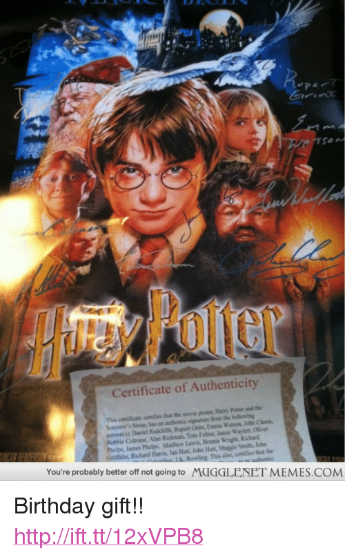 "richard harris: Certificate of Authenticity  This certificate certifies that the movie poster, Harry Potter and the  Sorcerer's Stone, has an authentic signature from the following  person s); Daniel Radcliffe, Rupent Grint, Emma Watson, John Cleese  Robbie Coltrane, Alan Rickman, Tom Felton, Jamic Waylett, Oliver  Phelps, James Phelps, Matthew Lewis, Bonnie Wright, Richand  Griffiths, Richard Harris, lan Hart, John Hurt,Maggie Smith, John  You're probably better off not going to MUGGLENET MEMES.COM  This also, certifies that the <p>Birthday gift!! <a href=""http://ift.tt/12xVPB8"">http://ift.tt/12xVPB8</a></p>"