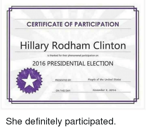 2016 Presidential Election: CERTIFICATE OF PARTICIPATION  Hillary Rodham Clinton  is thanked for their phenomenalparticipation on  2016 PRESIDENTIAL ELECTION  People of the United States  PRESENTED BY  November 8, 2016  ON THIS DAY She definitely participated.