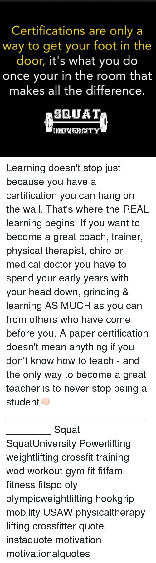 Doctor, Gym, and Head: Certifications are only a  way to get your foot in the  door, it's what you do  once vour in the room that  makes all the difference.  SQUAT  UNIVERSITY Learning doesn't stop just because you have a certification you can hang on the wall. That's where the REAL learning begins. If you want to become a great coach, trainer, physical therapist, chiro or medical doctor you have to spend your early years with your head down, grinding & learning AS MUCH as you can from others who have come before you. A paper certification doesn't mean anything if you don't know how to teach - and the only way to become a great teacher is to never stop being a student👊🏻 _________________________________ Squat SquatUniversity Powerlifting weightlifting crossfit training wod workout gym fit fitfam fitness fitspo oly olympicweightlifting hookgrip mobility USAW physicaltherapy lifting crossfitter quote instaquote motivation motivationalquotes