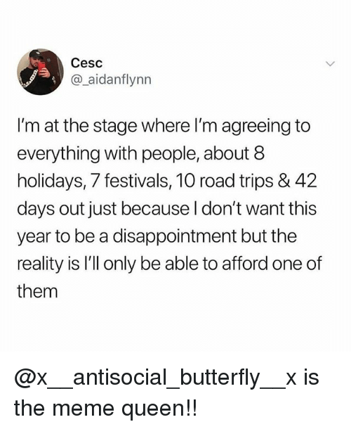 Meme, Memes, and Queen: Cesc  @_aidanflynn  I'm at the stage where l'm agreeing to  everything with people, about 8  holidays, 7 festivals, 10 road trips & 42  days out just because I don't  year to be a disappointment but the  reality is I'll only be able to afford one of  them  want this @x__antisocial_butterfly__x is the meme queen!!