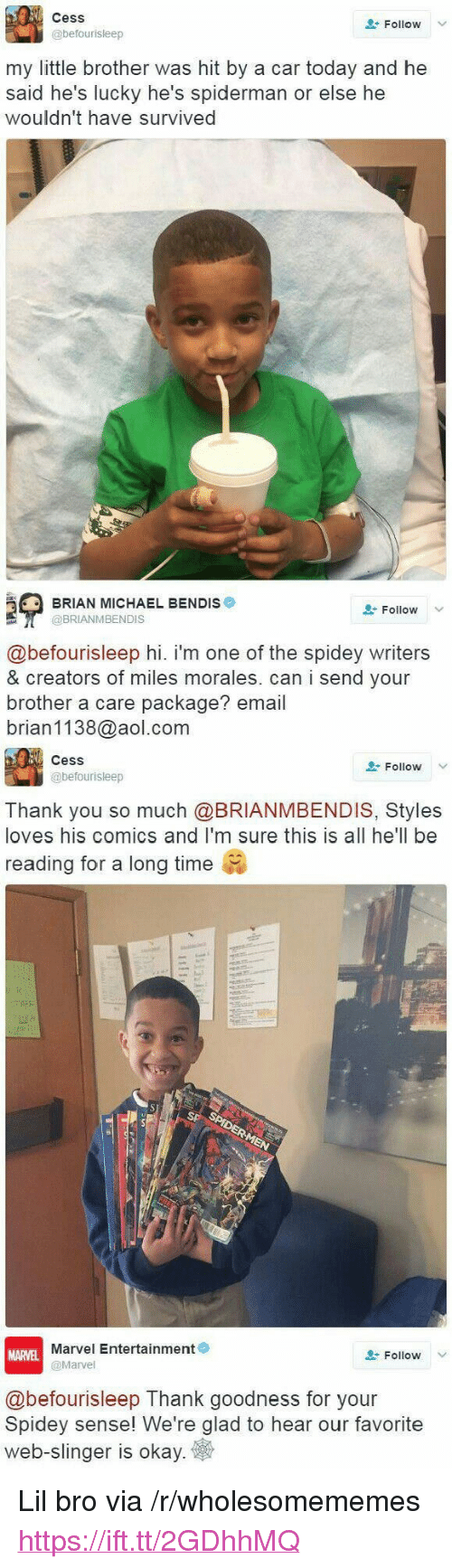 """Miles Morales: Cess  @befourisleep  Follow  my little brother was hit by a car today and he  said he's lucky he's spiderman or else he  wouldn't have survived  BRIAN MICHAEL BENDIS  @BRIANMBENDIS  Follow V  @befourisleep hi. i'm one of the spidey writers  & creators of miles morales. can i send your  brother a care package? email  brian1138@aol.com  CesS  @befourisleep  Follow  Thank you so much @BRIANMBENDIS, Styles  loves his comics and I'm sure this is all he'll be  reading for a long time  Marvel Entertainment  @Marvel  MARVEL  Follow  @befourisleep Thank goodness for your  Spidey sense! We're glad to hear our favorite  web-slinger is okay <p>Lil bro via /r/wholesomememes <a href=""""https://ift.tt/2GDhhMQ"""">https://ift.tt/2GDhhMQ</a></p>"""