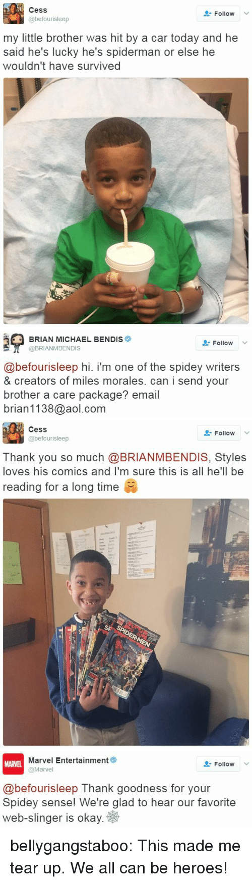 Miles Morales: Cess  @befourisleep  Follow  my little brother was hit by a car today and he  said he's lucky he's spiderman or else he  wouldn't have survived   BRIAN MICHAEL BENDIS*  @BRIANMBENDIS  Follow  @befourisleep hi. i'm one of the spidey writers  & creators of miles morales. can i send your  brother a care package? email  brian1138@aol.com   Cess  @befourisleep  Follow  Thank you so much @BRIANMBENDIS, Styles  loves his comics and I'm sure this is all he'll be  reading for a long time   Marvel Entertainment  @Marvel  MARVEL  Follow  @befourisleep Thank goodness for your  Spidey sense! We're glad to hear our favorite  web-slinger is okay  ето и  ank goodness for vour bellygangstaboo:  This made me tear up.    We all can be heroes!