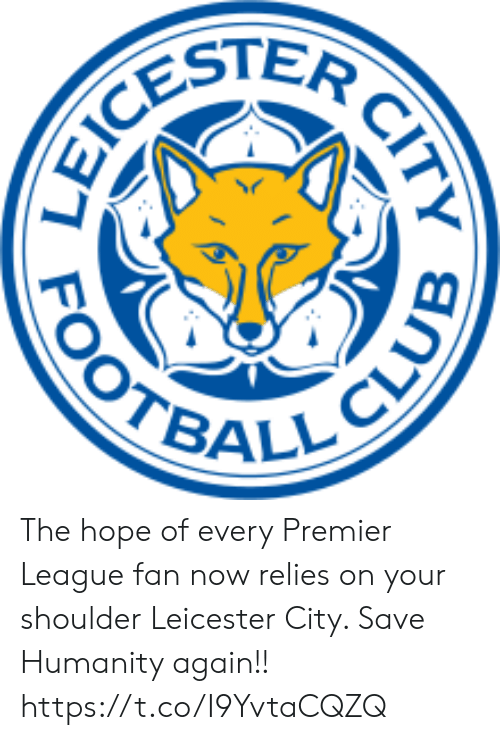 Premier League: CESTER  OOTBALL CLUE  CITY The hope of every Premier League fan now relies on your shoulder Leicester City. Save Humanity again!! https://t.co/I9YvtaCQZQ