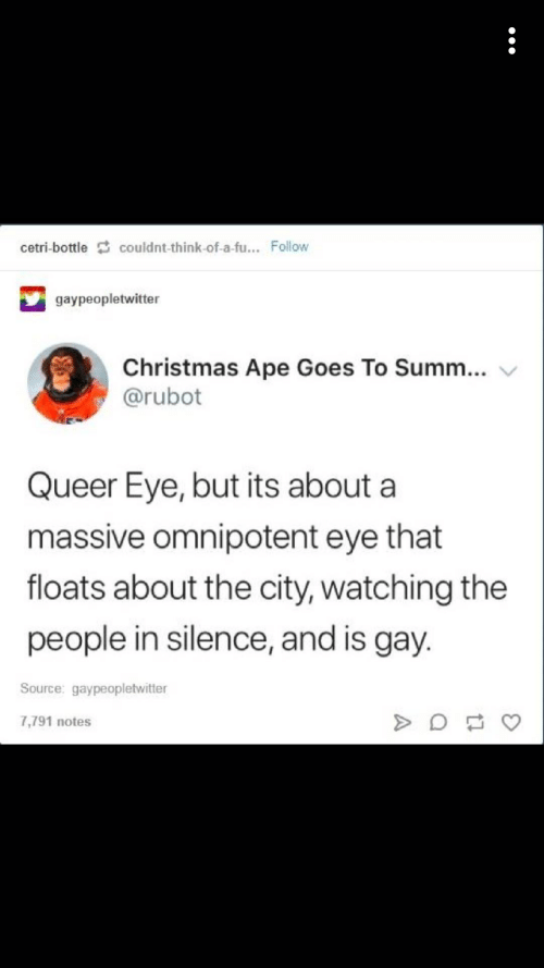 Christmas, Silence, and Eye: cetri-bottlecouldnt-think-of-a-fu... Follow  gaypeopletwitter  Christmas Ape Goes To Summ...  @rubot  Queer Eye, but its about a  massive omnipotent eye that  floats about the city, watching the  people in silence, and is gay.  Source: gaypeopletwitter  7,791 notes
