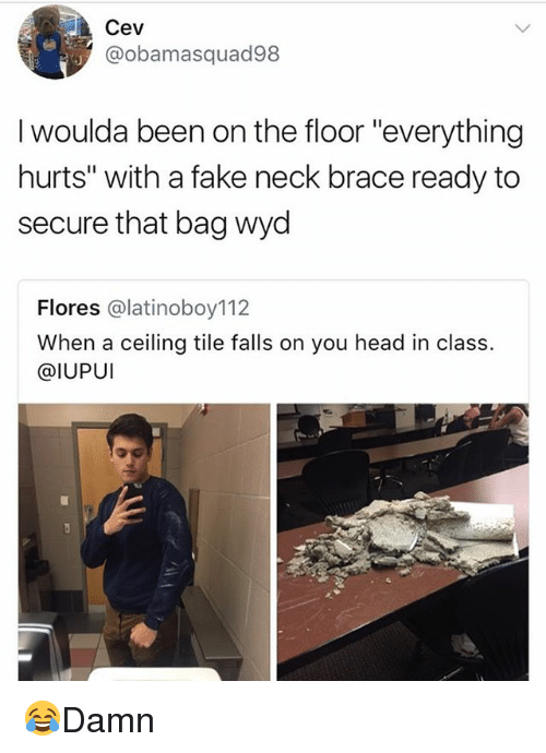 "Everything Hurts: Cev  @obamasquad98  I woulda been on the floor ""everything  hurts"" with a fake neck brace ready to  secure that bag wyd  Flores @latinoboy112  When a ceiling tile falls on you head in class.  @IUPUI 😂Damn"