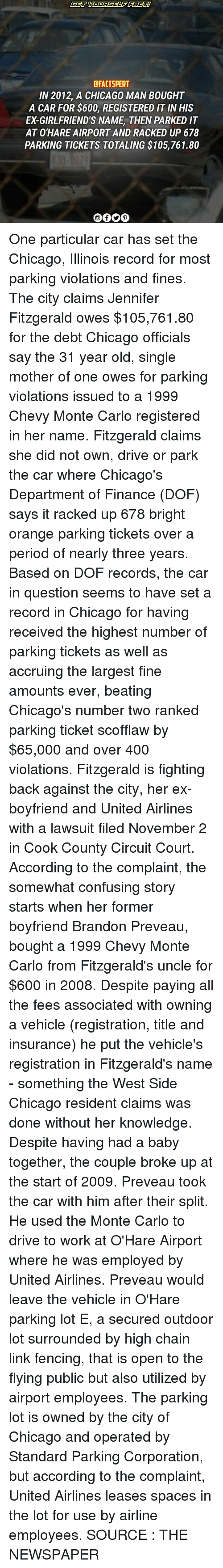 Monte Carlo: CFACTSPERT  IN 2012, A CHICAGO MAN BOUGHT  A CAR FOR $600, REGISTERED IT INHIS  ED GIRLFRIEND'S NAME THEN PARKED IT  AT O'HARE AIRPORT AND RACKED UP 678  PARKING TICKETS TOTALING $105,761.80 One particular car has set the Chicago, Illinois record for most parking violations and fines. The city claims Jennifer Fitzgerald owes $105,761.80 for the debt Chicago officials say the 31 year old, single mother of one owes for parking violations issued to a 1999 Chevy Monte Carlo registered in her name. Fitzgerald claims she did not own, drive or park the car where Chicago's Department of Finance (DOF) says it racked up 678 bright orange parking tickets over a period of nearly three years. Based on DOF records, the car in question seems to have set a record in Chicago for having received the highest number of parking tickets as well as accruing the largest fine amounts ever, beating Chicago's number two ranked parking ticket scofflaw by $65,000 and over 400 violations. Fitzgerald is fighting back against the city, her ex-boyfriend and United Airlines with a lawsuit filed November 2 in Cook County Circuit Court. According to the complaint, the somewhat confusing story starts when her former boyfriend Brandon Preveau, bought a 1999 Chevy Monte Carlo from Fitzgerald's uncle for $600 in 2008. Despite paying all the fees associated with owning a vehicle (registration, title and insurance) he put the vehicle's registration in Fitzgerald's name - something the West Side Chicago resident claims was done without her knowledge. Despite having had a baby together, the couple broke up at the start of 2009. Preveau took the car with him after their split. He used the Monte Carlo to drive to work at O'Hare Airport where he was employed by United Airlines. Preveau would leave the vehicle in O'Hare parking lot E, a secured outdoor lot surrounded by high chain link fencing, that is open to the flying public but also utilized by airport employees. The parking lot is owned by the city of Chicago and operated by Standard Parking Corporation, but according to the complaint, United Airlines leases spaces in the lot for use by airline employees. SOURCE : THE NEWSPAPER