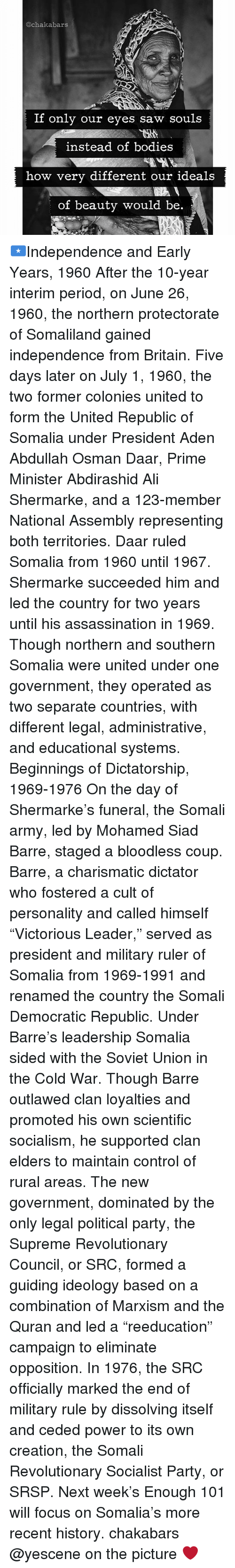 """June 26: @ch akabars  If only our eyes saw souls  instead of bodies  how very different our ideals  of beauty would be 🇸🇴Independence and Early Years, 1960 After the 10-year interim period, on June 26, 1960, the northern protectorate of Somaliland gained independence from Britain. Five days later on July 1, 1960, the two former colonies united to form the United Republic of Somalia under President Aden Abdullah Osman Daar, Prime Minister Abdirashid Ali Shermarke, and a 123-member National Assembly representing both territories. Daar ruled Somalia from 1960 until 1967. Shermarke succeeded him and led the country for two years until his assassination in 1969. Though northern and southern Somalia were united under one government, they operated as two separate countries, with different legal, administrative, and educational systems. Beginnings of Dictatorship, 1969-1976 On the day of Shermarke's funeral, the Somali army, led by Mohamed Siad Barre, staged a bloodless coup. Barre, a charismatic dictator who fostered a cult of personality and called himself """"Victorious Leader,"""" served as president and military ruler of Somalia from 1969-1991 and renamed the country the Somali Democratic Republic. Under Barre's leadership Somalia sided with the Soviet Union in the Cold War. Though Barre outlawed clan loyalties and promoted his own scientific socialism, he supported clan elders to maintain control of rural areas. The new government, dominated by the only legal political party, the Supreme Revolutionary Council, or SRC, formed a guiding ideology based on a combination of Marxism and the Quran and led a """"reeducation"""" campaign to eliminate opposition. In 1976, the SRC officially marked the end of military rule by dissolving itself and ceded power to its own creation, the Somali Revolutionary Socialist Party, or SRSP. Next week's Enough 101 will focus on Somalia's more recent history. chakabars @yescene on the picture ❤"""