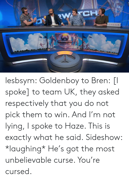 respectively: CH  OMEN  OVERWATCH lesbsym:  Goldenboy to Bren:[I spoke] to team UK, they asked respectively that you do not pick them to win. And I'm not lying, I spoke to Haze. This is exactly what he said.Sideshow: *laughing* He's got the most unbelievable curse. You're cursed.