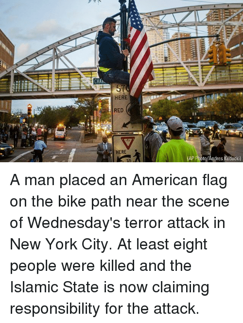 Wednesdays: CHA  HERE  RED  HERE  to/Andres kudacki) A man placed an American flag on the bike path near the scene of Wednesday's terror attack in New York City. At least eight people were killed and the Islamic State is now claiming responsibility for the attack.