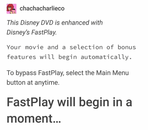 Disney's: chachacharliec  This Disney DVD is enhanced with  Disney's FastPlay  Your movie and a selection of bonus  features will begin automatically  To bypass FastPlay, select the Main Menu  button at anytime.  FastPlay will begin in a  moment.