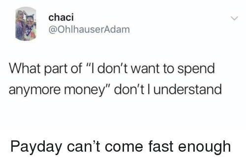 "Funny, Money, and Payday: chaci  @ohlhauserAdanm  What part of ""I don't want to spend  anymore money"" don't l understand Payday can't come fast enough"