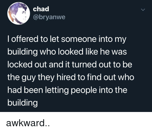 Awkward, Been, and Who: chad  @bryanwe  l offered to let someone into my  building who looked like he was  locked out and it turned out to be  the guy they hired to find out who  had been letting people into the  building awkward..