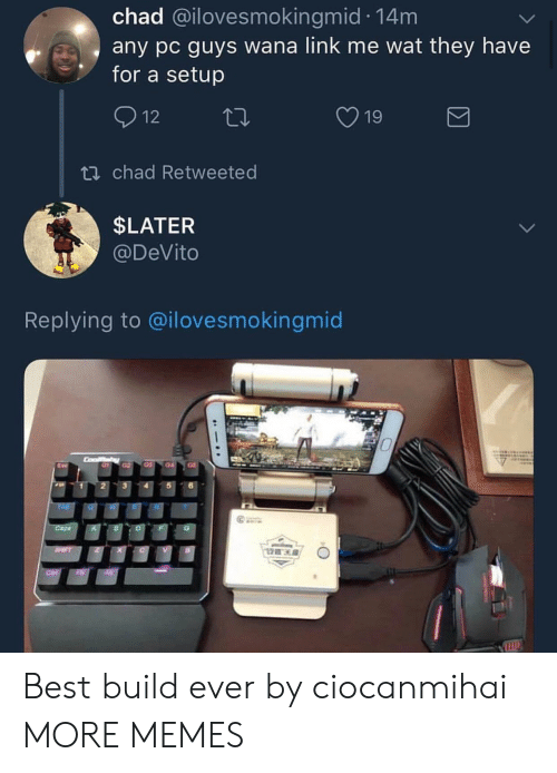 Dank, Memes, and Target: chad @ilovesmokingmid 14m  any pc guys wana link me wat they have  for a setup  19  ti chad Retweeted  SLATER  @DeVito  Replying to @ilovesmokingmic  1- Best build ever by ciocanmihai MORE MEMES