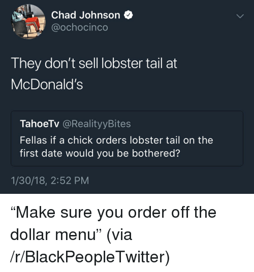 """Blackpeopletwitter, McDonalds, and Date: Chad Johnson *  @ochocinco  They don't sell lobster tail at  McDonald's  TahoeTv @RealityyBites  Fellas if a chick orders lobster tail on the  first date would you be bothered?  1/30/18, 2:52 PM <p>""""Make sure you order off the dollar menu"""" (via /r/BlackPeopleTwitter)</p>"""