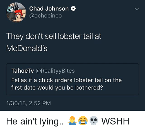 McDonalds, Memes, and Wshh: Chad Johnson *  @ochocinco  They don't sell obster tail at  McDonald's  TahoeTV @RealityyBites  Fellas if a chick orders lobster tail on the  first date would you be bothered?  1/30/18, 2:52 PM He ain't lying.. 🤷♂️😂💀 WSHH