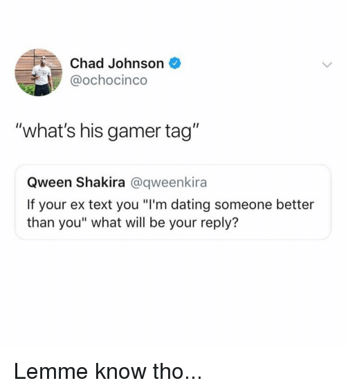 "Dating, Memes, and Shakira: Chad Johnson  @ochocinco  ""what's his gamer tag""  Qween Shakira @qweenkira  If your ex text you ""I'm dating someone better  than you"" what will be your reply? Lemme know tho..."