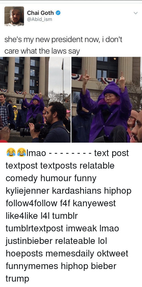 Memes, Texting, and Kardashian: Chai Goth  @Abid ism  she's my new president now, i don't  care what the laws say 😂😂lmao - - - - - - - - text post textpost textposts relatable comedy humour funny kyliejenner kardashians hiphop follow4follow f4f kanyewest like4like l4l tumblr tumblrtextpost imweak lmao justinbieber relateable lol hoeposts memesdaily oktweet funnymemes hiphop bieber trump