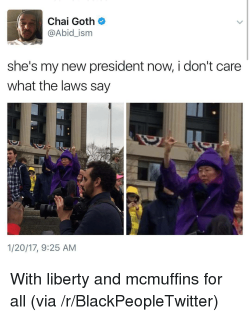 Blackpeopletwitter, Liberty, and Goth: Chai Goth  @Abid_ism  she's my new president now, i don't care  what the laws say  1/20/17, 9:25 AM <p>With liberty and mcmuffins for all (via /r/BlackPeopleTwitter)</p>