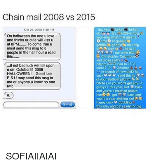 Sluttiest: Chain mail 2008 vs 2015  Oct 28, 2008 4:40 PM  slutbr it's WHOEvember  On halloween the ono u lovo  you know what that moans  and thinks ur cute will kiss u  at 8PM  To come true u  gobble gobble on a big  must sond this msg to 8  ole dick O, back in  02 our main bitch  poople in tho half hour u read  Christopher Columbuso  this  and thoso slutty  pilgrims A had to  if not bad luck will fall upon  cum 2 America  u on October 31 2008  in search of new dicks to  HALLOWEEN! Good luck  P.S U may send this msg to  of your sluttiest pilgrim  mo or anyono u know.no ono  bitches or you won't get any  twic  gravy this year. Get f6 back  and you're a mashod potato  hoe@G, get back and  0.  you'ro a sexy stuffing slut  happy cock gobbling  Send  thursday and get roady for big SOFIAIIAIAI