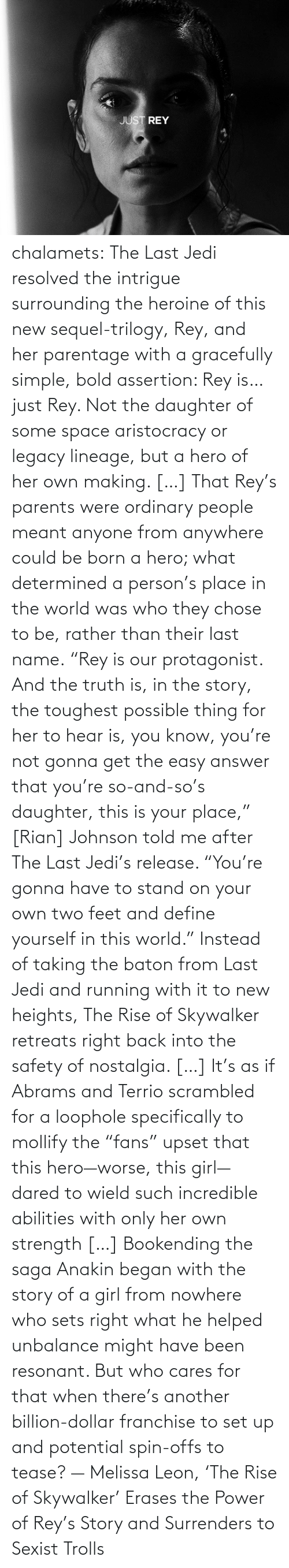 "Meant: chalamets:  The Last Jedi resolved the intrigue surrounding the heroine of this new sequel-trilogy, Rey, and her parentage with a gracefully simple, bold assertion: Rey is… just Rey. Not the daughter of some space aristocracy or legacy lineage, but a hero of her own making. […] That Rey's parents were ordinary people meant anyone from anywhere could be born a hero; what determined a person's place in the world was who they chose to be, rather than their last name. ""Rey is our protagonist. And the truth is, in the story, the toughest possible thing for her to hear is, you know, you're not gonna get the easy answer that you're so-and-so's daughter, this is your place,"" [Rian] Johnson told me after The Last Jedi's release. ""You're gonna have to stand on your own two feet and define yourself in this world."" Instead of taking the baton from Last Jedi and running with it to new heights, The Rise of Skywalker retreats right back into the safety of nostalgia. […] It's as if Abrams and Terrio scrambled for a loophole specifically to mollify the ""fans"" upset that this hero—worse, this girl—dared to wield such incredible abilities with only her own strength […] Bookending the saga Anakin began with the story of a girl from nowhere who sets right what he helped unbalance might have been resonant. But who cares for that when there's another billion-dollar franchise to set up and potential spin-offs to tease? — Melissa Leon, 'The Rise of Skywalker' Erases the Power of Rey's Story and Surrenders to Sexist Trolls"