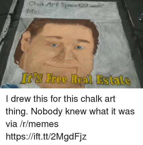 Memes, Free, and Space: Chalk Art Space#28:e ister  Me:  It's Free Real Estate I drew this for this chalk art thing. Nobody knew what it was via /r/memes https://ift.tt/2MgdFjz