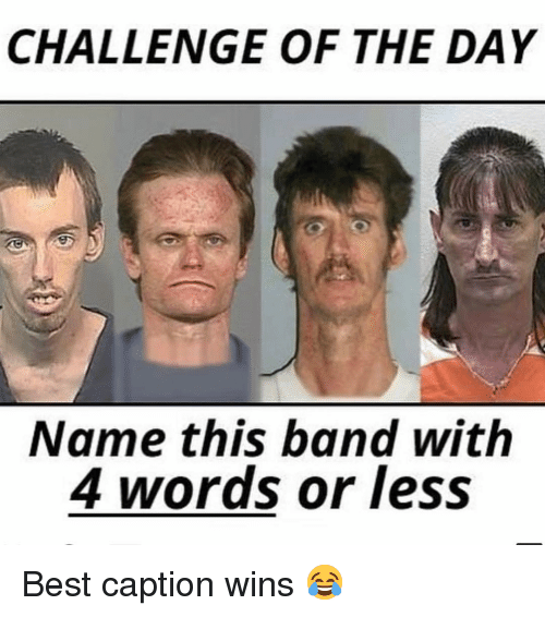 Memes, Best, and Band: CHALLENGE OF THE DAY  Name this band with  4 words or less Best caption wins 😂