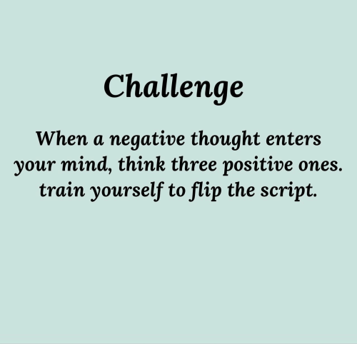 Train, Mind, and Thought: Challenge  When a negative thought enters  your mind, think three positive ones.  train yourself to flip the script.