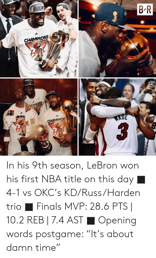 "Finals, Nba, and Lebron: CHAME  B R  2 0-1-2 N B  PN  CHAMPIONS  AL  CHAMDIO  iON  MPIONS  MP o12 N  AMPI  20-1-2  CHAMPIO  EHA  WADE In his 9th season, LeBron won his first NBA title on this day  ■ 4-1 vs OKC's KD/Russ/Harden trio ■ Finals MVP: 28.6 PTS | 10.2 REB | 7.4 AST ■ Opening words postgame: ""It's about damn time"""