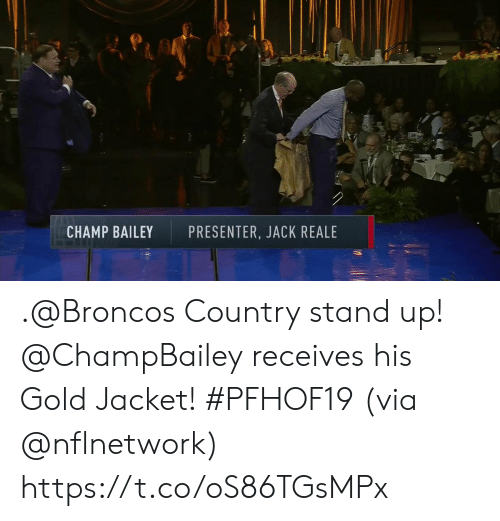 Broncos: CHAMP BAILEY  PRESENTER, JACK REALE .@Broncos Country stand up!  @ChampBailey receives his Gold Jacket! #PFHOF19 (via @nflnetwork) https://t.co/oS86TGsMPx