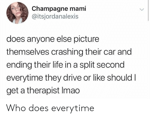 mami: Champagne mami  @itsjordanalexis  does anyone else picture  themselves crashing their car and  ending their life in a split second  everytime they drive or like shouldI  get a therapist Imao Who does everytime