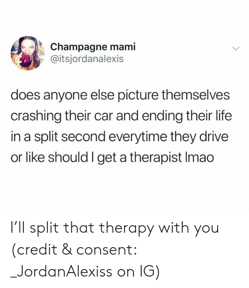 mami: Champagne mami  @itsjordanalexis  does anyone else picture themselves  crashing their car and ending their life  in a split second everytime they drive  or like should I get a therapist Imao I'll split that therapy with you (credit & consent: _JordanAlexiss on IG)