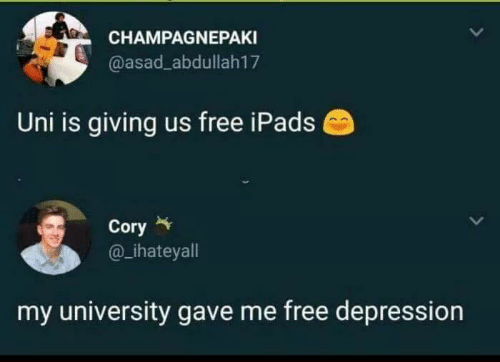 Depression, Free, and Uni: CHAMPAGNEPAKI  @asad_abdullah17  Uni is giving us free iPads  Cory  ihateyall  my university gave me free depression