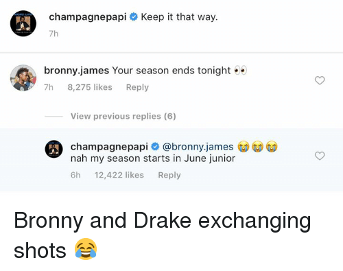 Drake, James, and Junior: champagnepapi # Keep it that way.  7h  bronny.james Your season ends tonight .  7h 8,275 likes Reply  View previous replies (6)  ronny james  champagnepapi @bronny.james  nah my season starts in June junior  6h 12,422 likesReply Bronny and Drake exchanging shots 😂