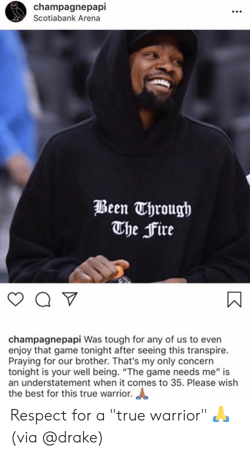 "arena: champagnepapi  Scotiabank Arena  Been Through  The Fire  champagnepapi Was tough for any of us to even  enjoy that game tonight after seeing this transpire.  Praying for our brother. That's my only concern  tonight is your well being. ""The game needs me"" is  an understatement when it comes to 35. Please wish  the best for this true warrior. Respect for a ""true warrior"" 🙏  (via @drake)"