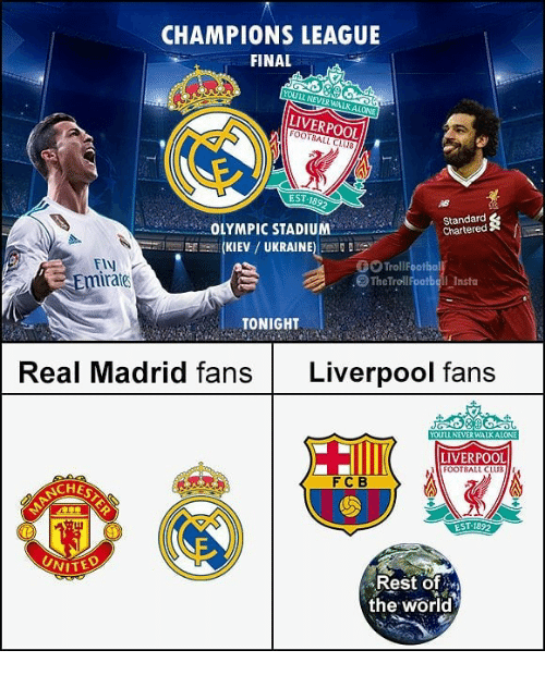 Club, Football, and Memes: CHAMPIONS LEAGUE  FINAL  YOULL NEVER WALKALONE  LIVERPOOL  FOOTBALL CLUS  EST-1892  Standard  Chartered  OLYMPIC STADIUM  Isr--.. (KIEV / UKRAINE) .  Ely  Emirate  TrollFootbal  .@TheTrollFootball-Insta  TONIGH  Real Madrid fans Liverpool fans  YOULL NE  LIVERPOOL  FOOTBALL CLUB  FCB  CHES  Rest of.  the world