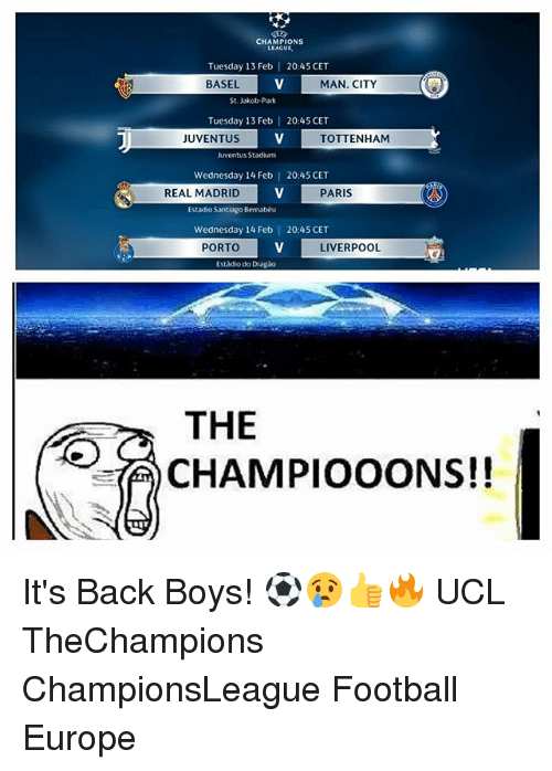 Football, Memes, and Real Madrid: CHAMPIONS  LEAGUE  Tuesday 13 Feb  BASEL  20:45 CET  MAN. CITY  St. Jakob-Park  Tuesday 13 Feb | 20:45 CET  JUVENTUS  TOTTENHAM  Juventus Stadium  Wednesday 14 Feb |  20:45 CET  REAL MADRID  PARIS  Estadio Santiago Bemabéu  Wednesday 14 Feb | 20:45 CET  PORTO  LIVERPOOL  Estádio do Dragão  THE  10CHAMPIOOONS!! It's Back Boys! ⚽️😢👍🔥 UCL TheChampions ChampionsLeague Football Europe