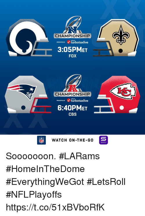 Memes, Nfl, and Cbs: CHAMPIONSHIP  InTuIT  PRESENTED BY turbotaxlive  3:05PMET  FOX  CHAMPIONSHIP  PRESENTED BYturbotaxlive  6:40PMET  CBS  NFL  WATCH ON-THE-G0  YAHOO! Sooooooon.  #LARams #HomeInTheDome #EverythingWeGot #LetsRoll #NFLPlayoffs https://t.co/51xBVboRfK